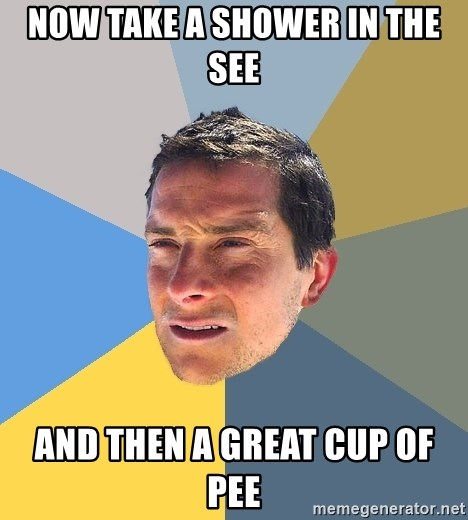 Bear Grylls - Now Take a shower in the see and then a great cup of pee