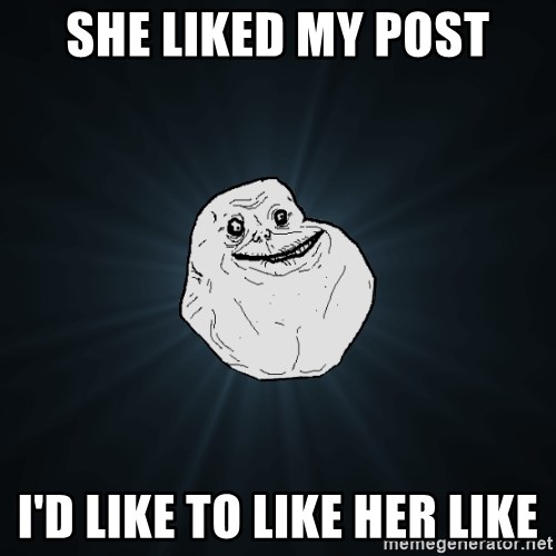 Forever Alone - she liked my post i'd like to like her like