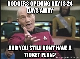 Picard Wtf - dodgers opening day is 24 days away and you still dont have a ticket plan?