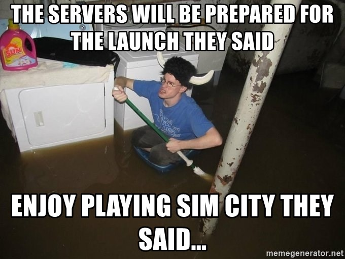 X they said,X they said - the servers will be prepared for the launch they said enjoy playing sim city they said...