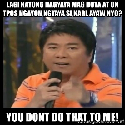 You don't do that to me meme - Lagi kayong nagyaya mag dota at on tpos ngayon ngyaya si karl ayaw nyo? you dont do that to me!