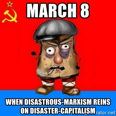 Malorashka-Soviet - March 8 when disastrous-Marxism reins on disaster-Capitalism