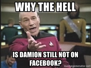 Picard Wtf - WhY THE HELL IS DAMION STILL NOT ON FACEBOOK?