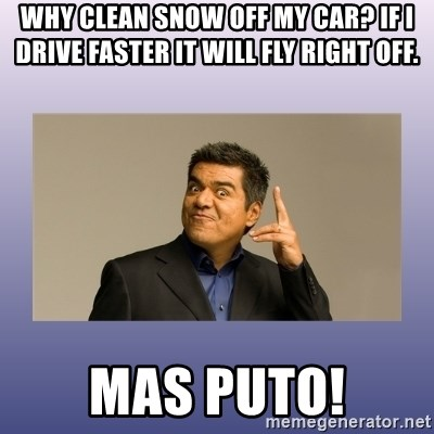 George lopez - Why clean snow off my car? If I drive faster it will fly right off. MAS PUTO!