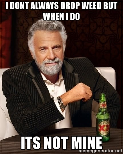 The Most Interesting Man In The World - i dont always drop weed but when i do  its not mine