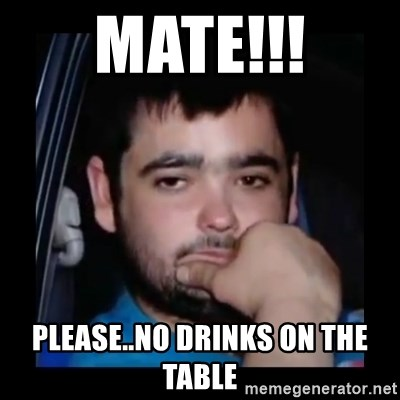 just waiting for a mate - MATE!!! PLEASE..NO DRINKS ON THE TABLE