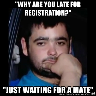 "just waiting for a mate - ""WhY ARE YOU LATE FOR REGISTRATION?"" ""JUST WAITING FOR A MATE"""