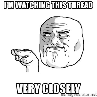 i'm watching you meme - I'm watching this thread very closely