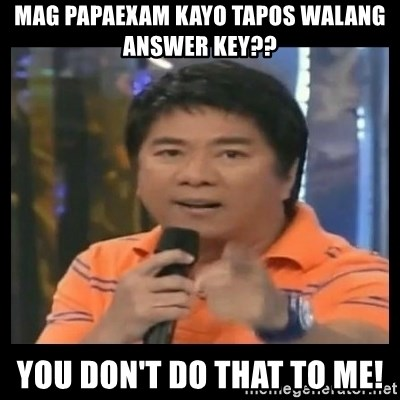 You don't do that to me meme - Mag papaexam kayo tapos walang answer key?? You don't do that to me!