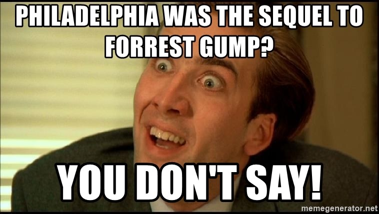 You Don't Say Nicholas Cage - PHILADELPHIA was the SEQUEL to forrest gump?  you don't say!