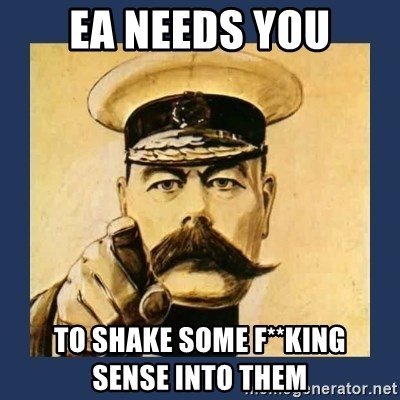 your country needs you - EA NEEDS YOU TO SHAKE SOME F**KING              SENSE INTO THEM