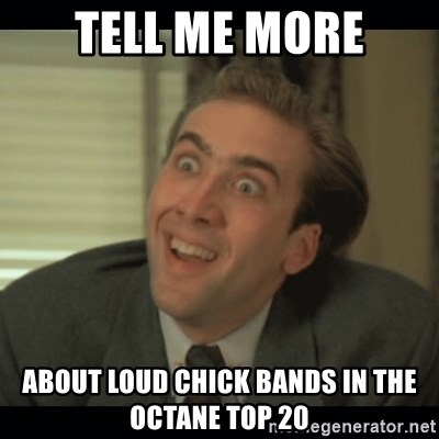 Nick Cage - Tell me more about loud chick bands in the octane top 20