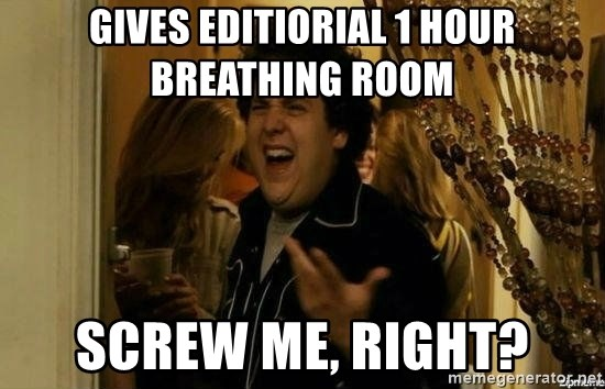 Fuck me right - Gives editiorial 1 hour breathing room screw me, right?