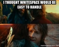 Never Have I Been So Wrong - I THOUGHT WHITESPACE WOULD BE EASY TO HANDLE