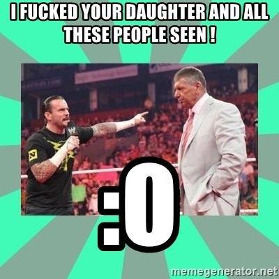 CM Punk Apologize! - I FUCKED YOUR DAUGHTER AND ALL THESE PEOPLE SEEN ! :O