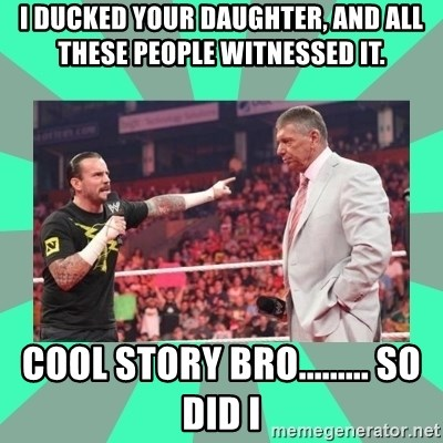 CM Punk Apologize! - I DUCKED YOUR DAUGHTER, AND ALL THESE PEOPLE WITNESSED IT.  COOL STORY BRO......... SO DID I