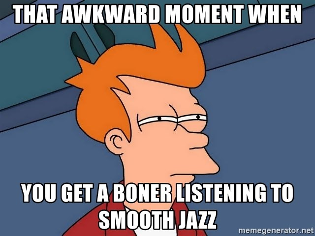 Futurama Fry - that awkward moment when you get a boner listening to smooth jazz