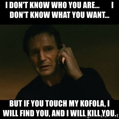liam neeson taken - i don't know who you are...        I don't know what you wanT...  But if you touch my kofola, I will find you, and I will kill you.