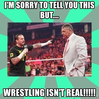 CM Punk Apologize! - I'M SORRY TO TELL YOU THIS BUT.... WRESTLING ISN'T REAL!!!!!