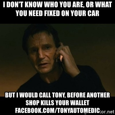 liam neeson taken - I Don't Know who you are, or what you need fixed on your car but i would call tony, before another shop kills your wallet facebook.com/tonyautomedic