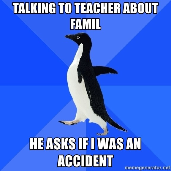 Socially Awkward Penguin - Talking to teacher about famil He asks if i was an accident