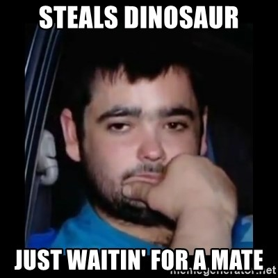 just waiting for a mate - STEALS DINOSAUR JUST WAITIN' FOR A MATE