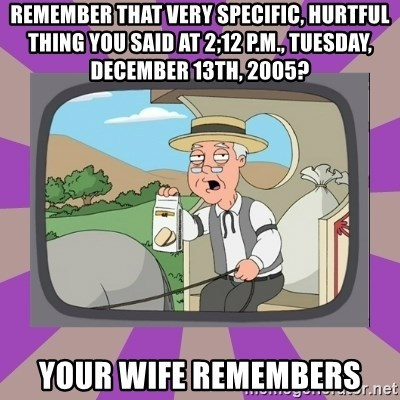 Pepperidge Farm Remembers FG - remember that very specific, hurtful thing you said at 2;12 P.M., Tuesday, december 13th, 2005? your wife remembers