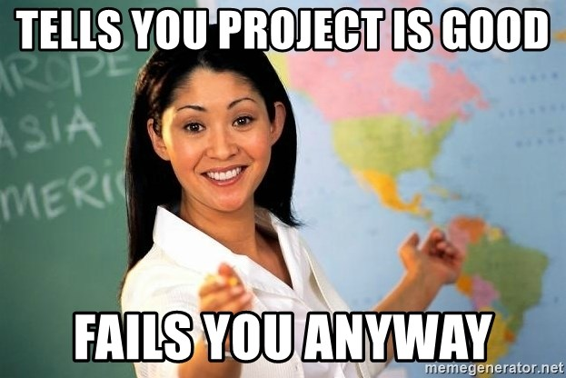 unhelpful teacher - TElls you project is good Fails you anyway