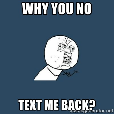 y you no - Why you no Text me back?