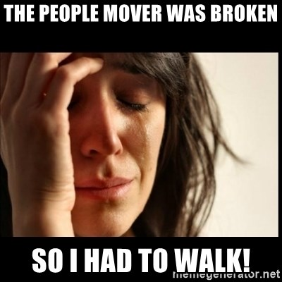 First World Problems - The people mover was broken So I had to walk!