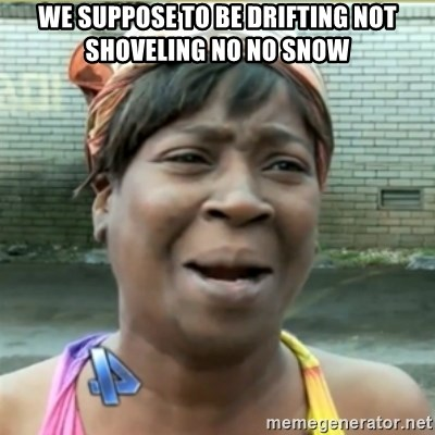 Ain't Nobody got time fo that - we suppose to be drifting not shoveling no no snow