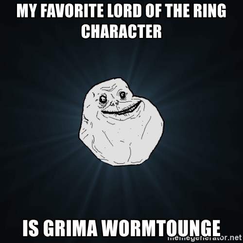 Forever Alone - MY FAVORITE LORD OF THE RING CHARACTER IS GRIMA WORMTOUNGE