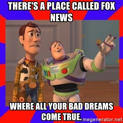 Everywhere - there's a place called Fox news Where all your bad dreams come true.