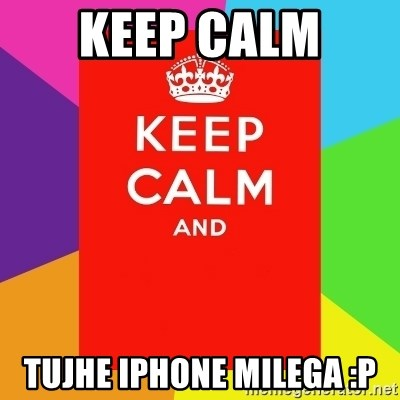 Keep calm and - KEEP CALM  TUJHE IPHONE MILEGA :P