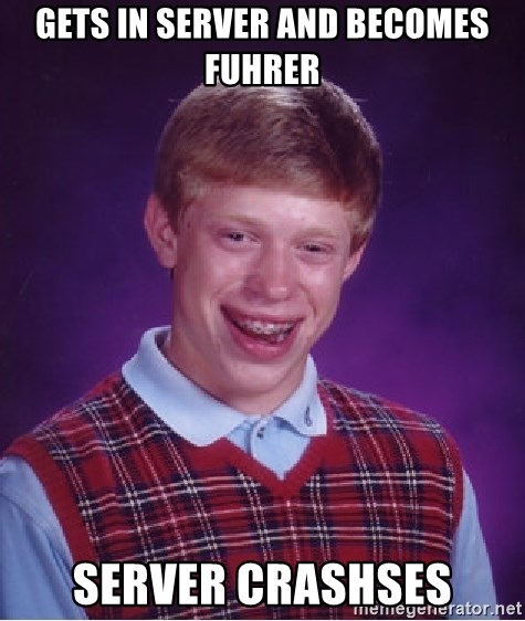 Bad Luck Brian - Gets in server and becomes fuhrer server crashses