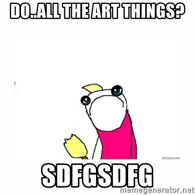 sad do all the things - Do..all the art things? sdfgsdfg