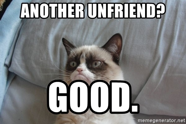 Grumpy cat good - Another unfrIend? Good.