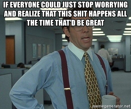Office Space That Would Be Great - IF EVERYONE COULD JUST STOP WORRYING AND REALIZE THAT THIS SHIT HAPPENS ALL THE TIME THAT'D BE GREAT