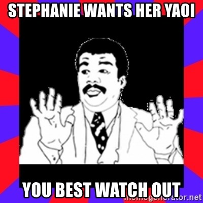 Watch Out Guys - stephanie wants her yaoi you best watch out