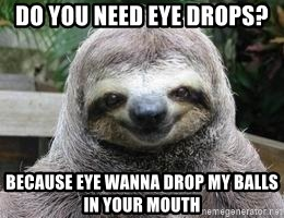 Sexual Sloth - Do you Need eye drops? BecAuse eYe wanna drop my balls in your mouth