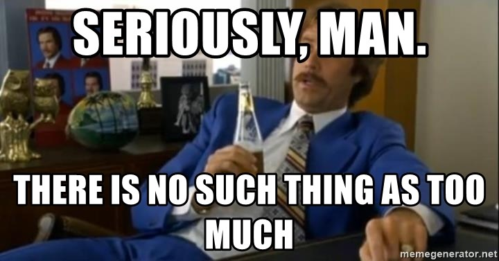 That escalated quickly-Ron Burgundy - Seriously, man. There is no such thing as too much