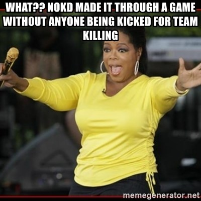 Overly-Excited Oprah!!!  - WHAT?? NOKD MADE IT THROUGH A GAME WITHOUT ANYONE BEING KICKED FOR TEAM KILLING