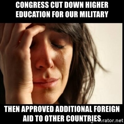 First World Problems - congress cut down higher education for our military then approved additional foreign aid to other countries