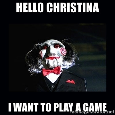 saw jigsaw meme - Hello Christina I want to play a game