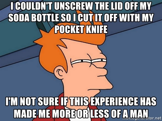 Futurama Fry - I couldn't unscrew the lid off my soda bottle so I cut it off with my pocket knife i'm not sure if this experience has made me more or less of a man