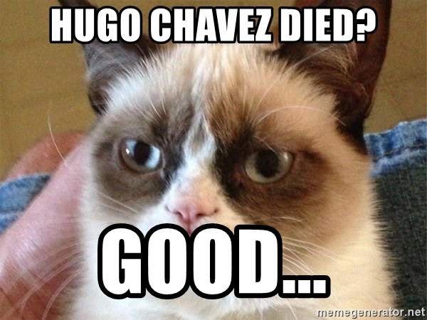 Angry Cat Meme - hugo chavez died? good...