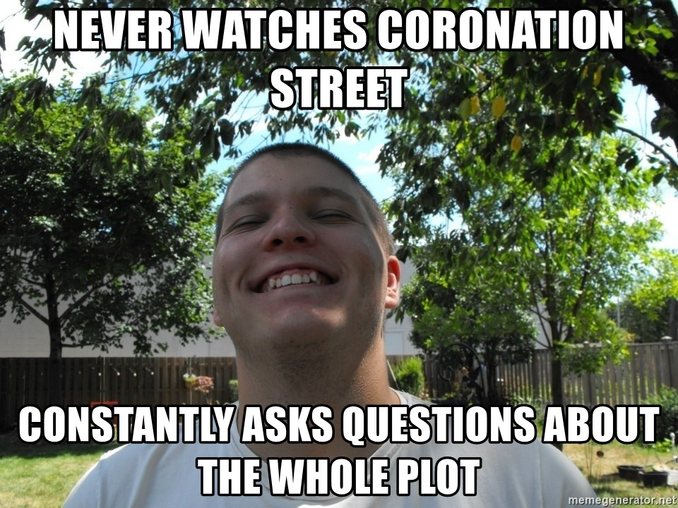 Jamestroll - never watches coronation street constantly asks questions about the whole plot