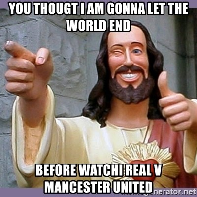 buddy jesus - YOU THOUGT I AM GONNA LET THE WORLD END BEFORE WATCHI REAL V MANCESTER UNITED