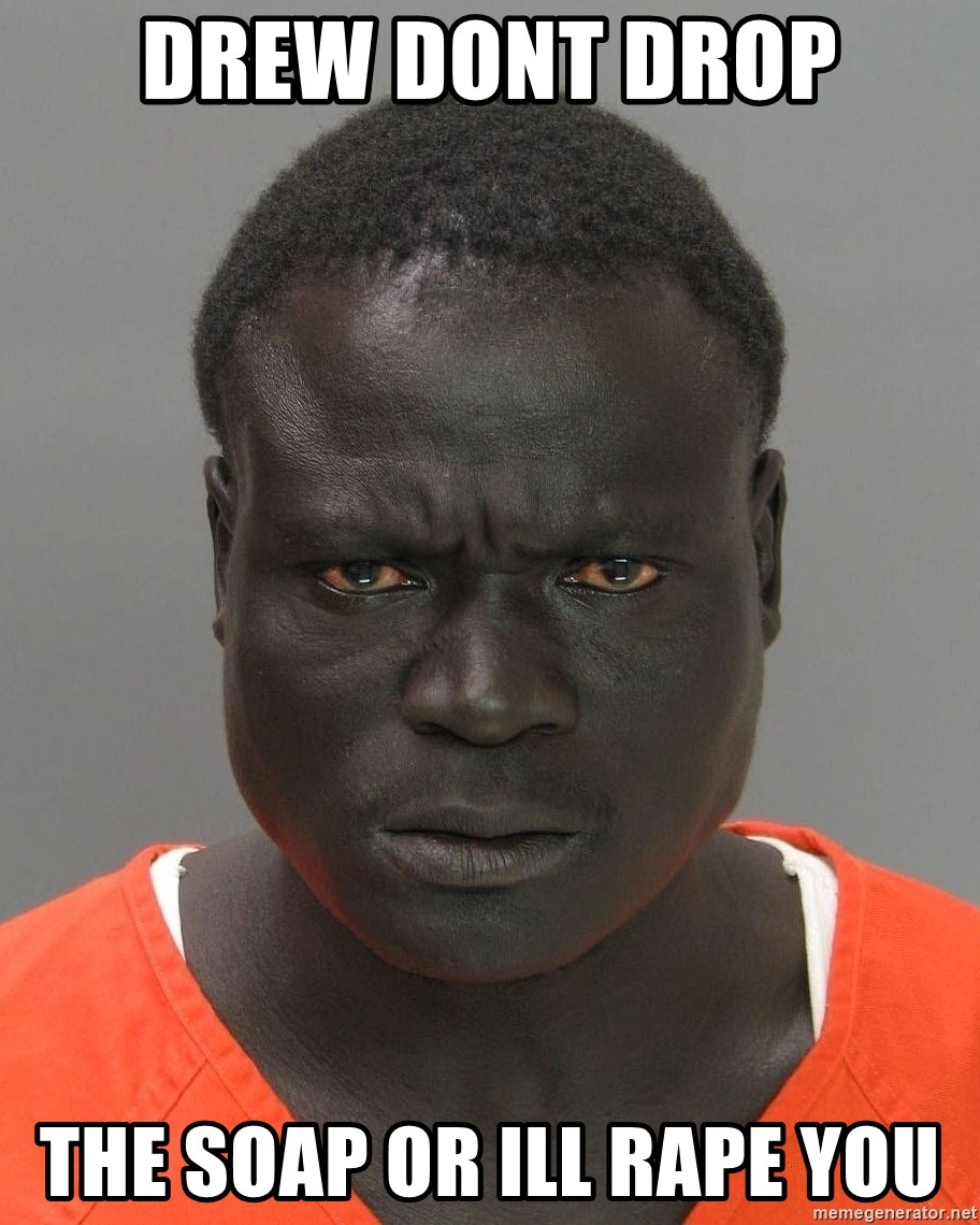 Jailnigger - Drew dont drop the soap or ill rape you