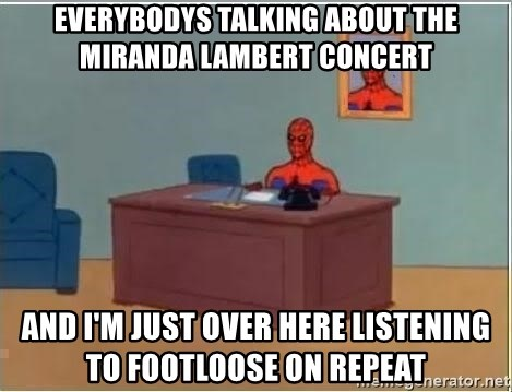 Spiderman Desk - Everybodys talking about the Miranda lambert concert And I'm just over here Listening to FoOtloose on repeat